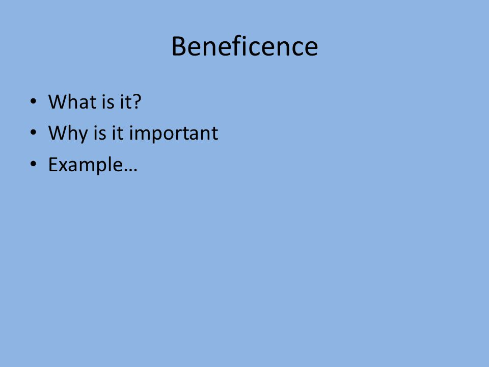 Beneficence What is it Why is it important Example…