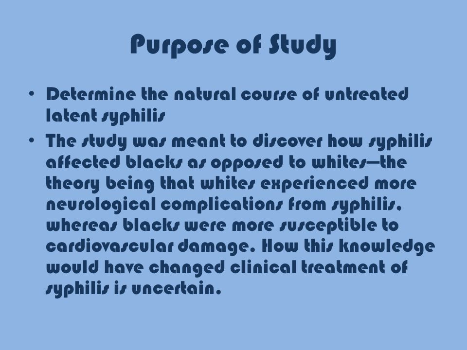 Purpose of Study Determine the natural course of untreated latent syphilis The study was meant to discover how syphilis affected blacks as opposed to whites—the theory being that whites experienced more neurological complications from syphilis, whereas blacks were more susceptible to cardiovascular damage.