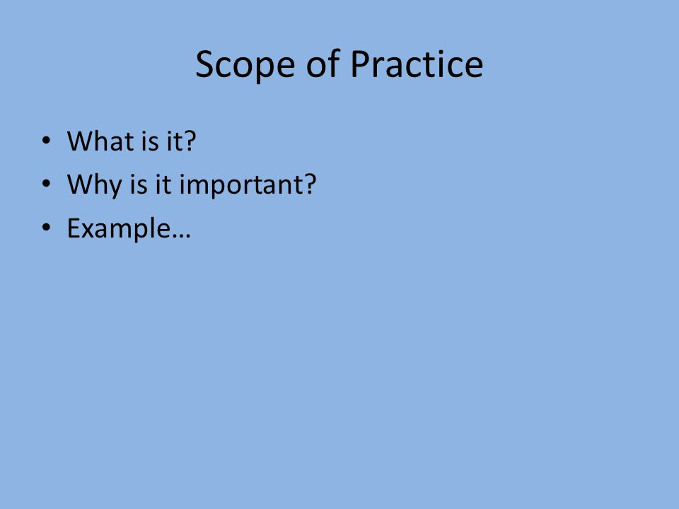 Scope of Practice What is it Why is it important Example…