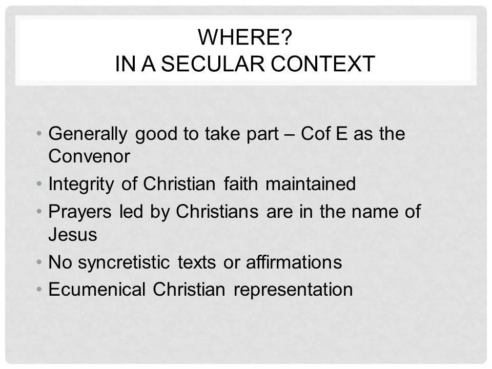 WHERE? IN A SECULAR CONTEXT Generally good to take part – Cof E as the Convenor Integrity of Christian faith maintained Prayers led by Christians are