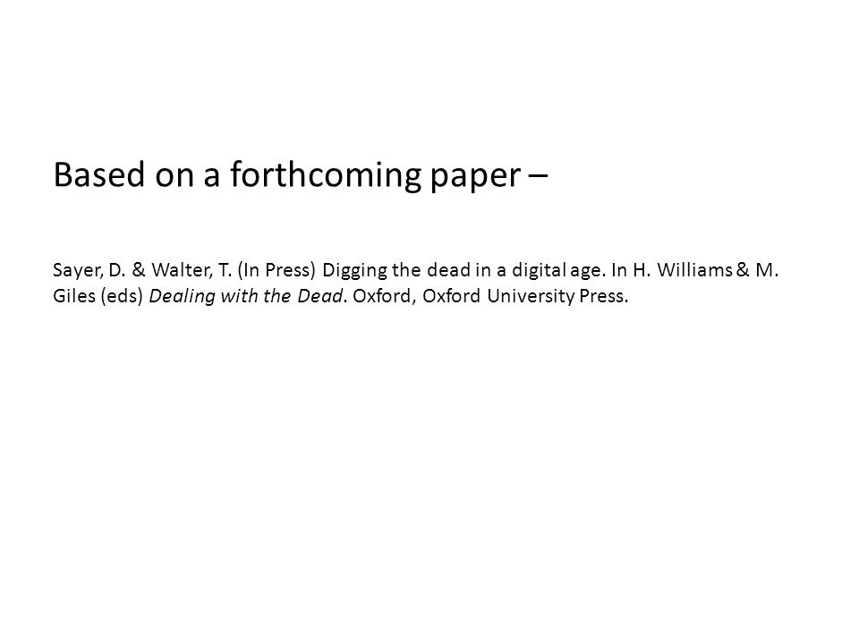 Based on a forthcoming paper – Sayer, D. & Walter, T. (In Press) Digging the dead in a digital age. In H. Williams & M. Giles (eds) Dealing with the D
