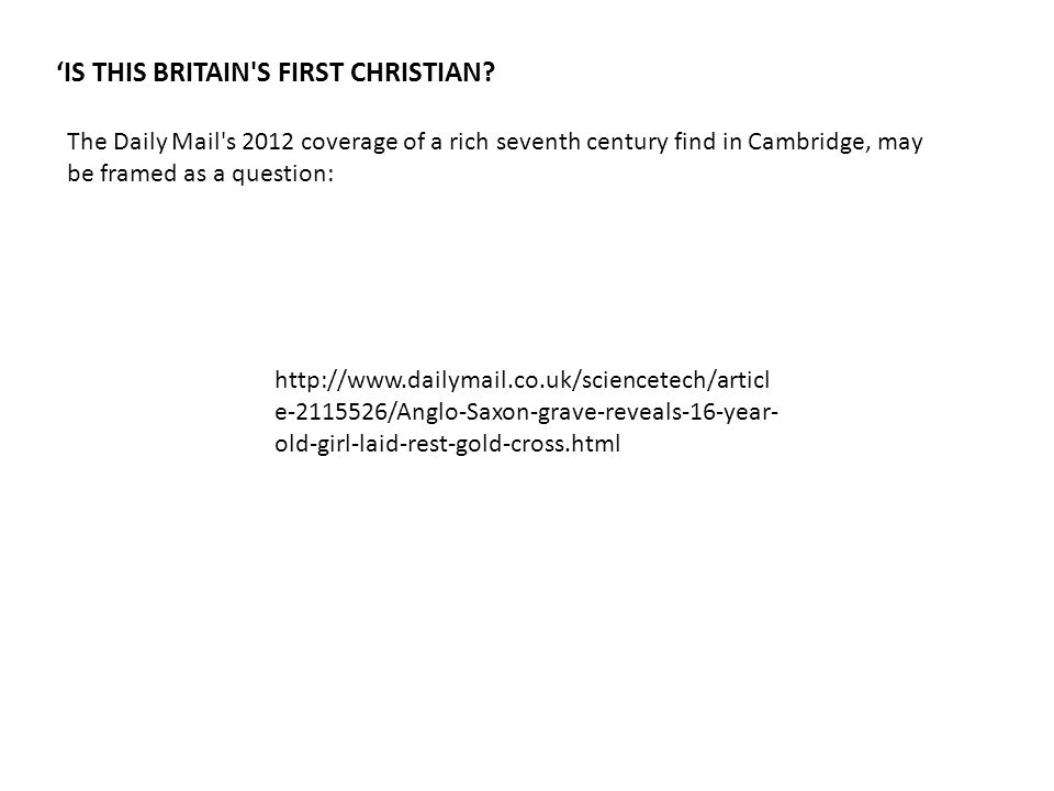 The Daily Mail's 2012 coverage of a rich seventh century find in Cambridge, may be framed as a question: 'IS THIS BRITAIN'S FIRST CHRISTIAN? http://ww