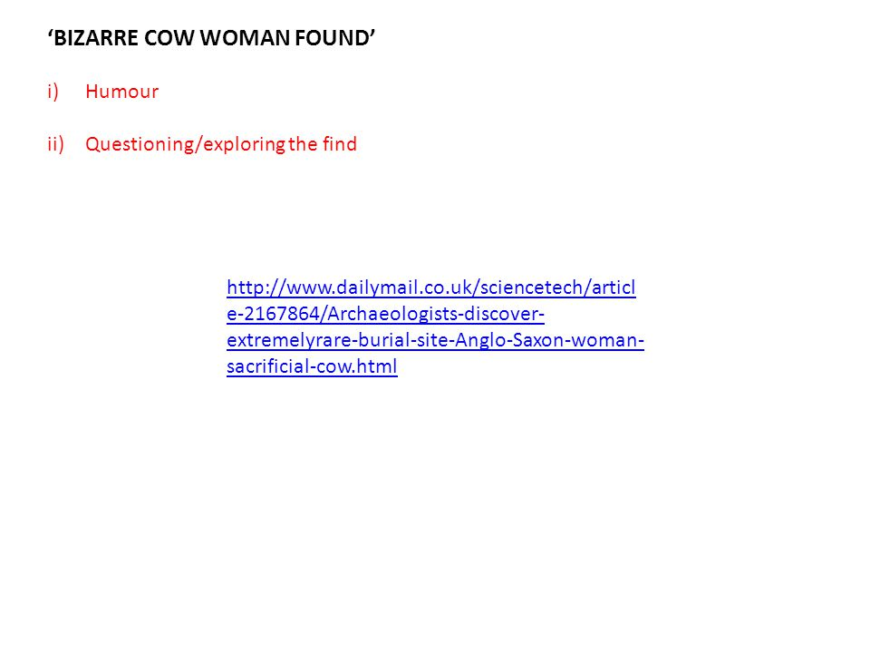 'BIZARRE COW WOMAN FOUND' i)Humour ii)Questioning/exploring the find http://www.dailymail.co.uk/sciencetech/articl e-2167864/Archaeologists-discover-