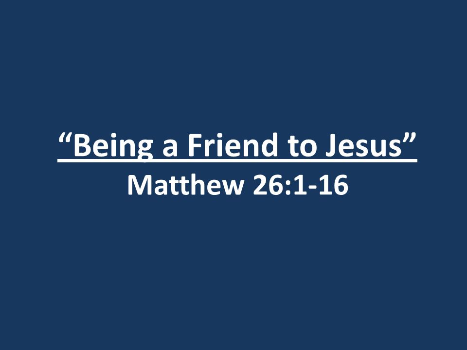 Being a Friend to Jesus Matthew 26:1-16