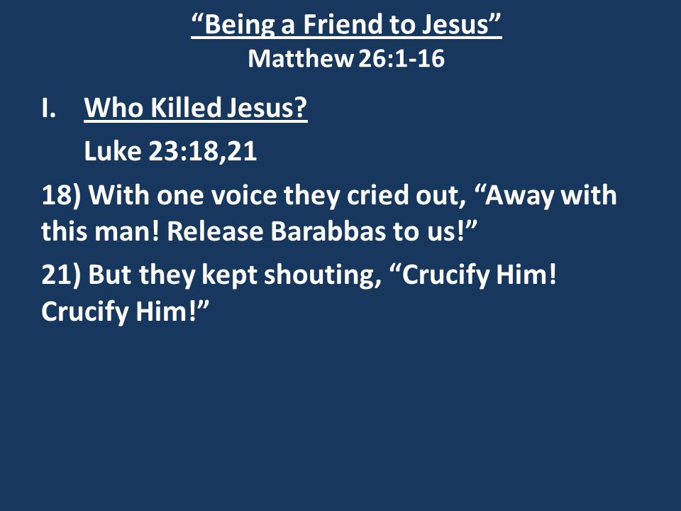 Being a Friend to Jesus Matthew 26:1-16 I.Who Killed Jesus.