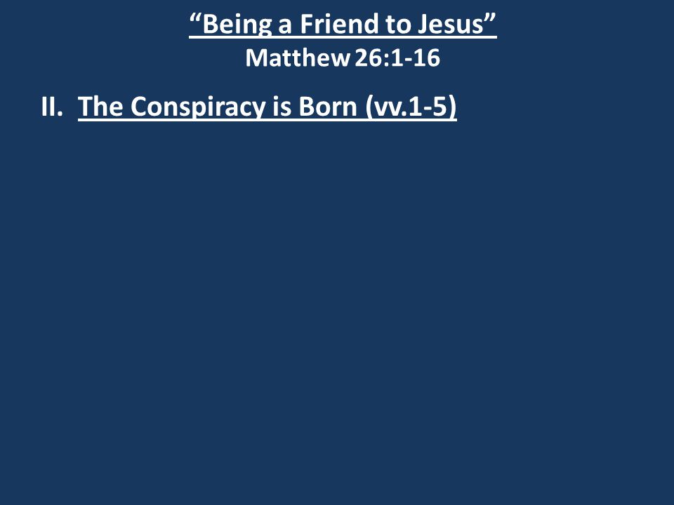 Being a Friend to Jesus Matthew 26:1-16 II. The Conspiracy is Born (vv.1-5)