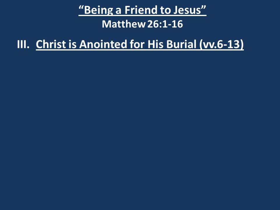 Being a Friend to Jesus Matthew 26:1-16 III.Christ is Anointed for His Burial (vv.6-13) Psalm 41:9 Even my close friend, whom I trusted, he who shared my bread, has lifted up his heel against me.