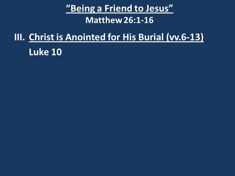 Being a Friend to Jesus Matthew 26:1-16 III.Christ is Anointed for His Burial (vv.6-13) Luke 10
