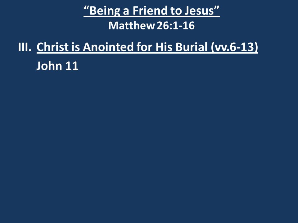 Being a Friend to Jesus Matthew 26:1-16 III.Christ is Anointed for His Burial (vv.6-13) John 11