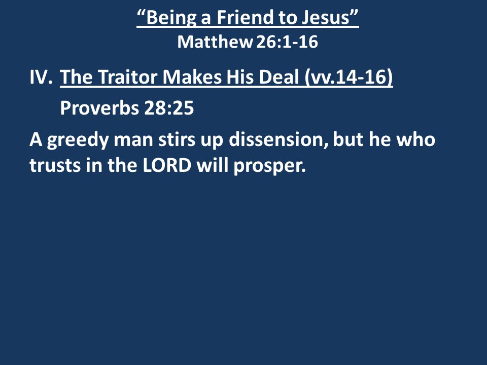 Being a Friend to Jesus Matthew 26:1-16 IV.The Traitor Makes His Deal (vv.14-16) Proverbs 28:25 A greedy man stirs up dissension, but he who trusts in the LORD will prosper.