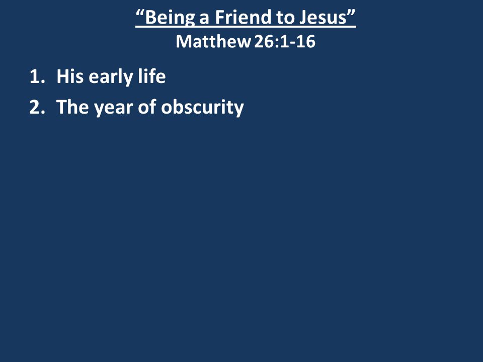 Being a Friend to Jesus Matthew 26:1-16 1.His early life 2.The year of obscurity