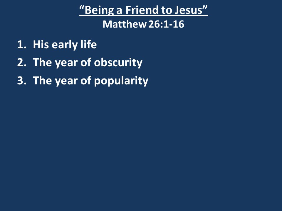 Being a Friend to Jesus Matthew 26:1-16 1.His early life 2.The year of obscurity 3.The year of popularity 4.The year of opposition