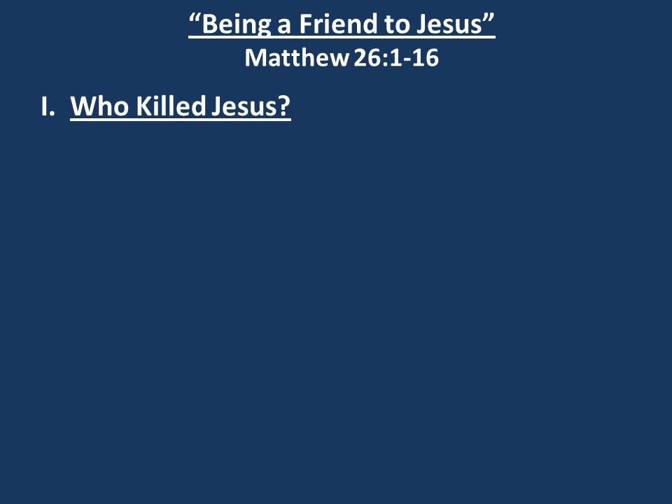 Being a Friend to Jesus Matthew 26:1-16 I. Who Killed Jesus