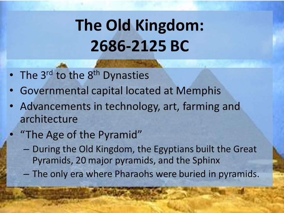 The Old Kingdom: 2686-2125 BC The 3 rd to the 8 th Dynasties Governmental capital located at Memphis Advancements in technology, art, farming and architecture The Age of the Pyramid – During the Old Kingdom, the Egyptians built the Great Pyramids, 20 major pyramids, and the Sphinx – The only era where Pharaohs were buried in pyramids.