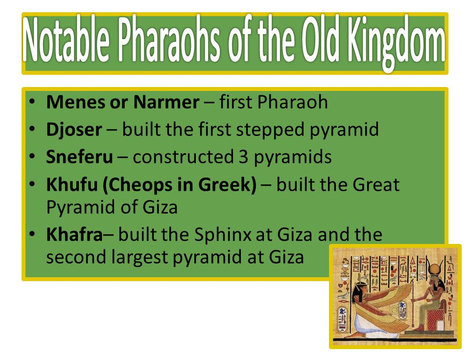 Menes or Narmer – first Pharaoh Djoser – built the first stepped pyramid Sneferu – constructed 3 pyramids Khufu (Cheops in Greek) – built the Great Pyramid of Giza Khafra– built the Sphinx at Giza and the second largest pyramid at Giza