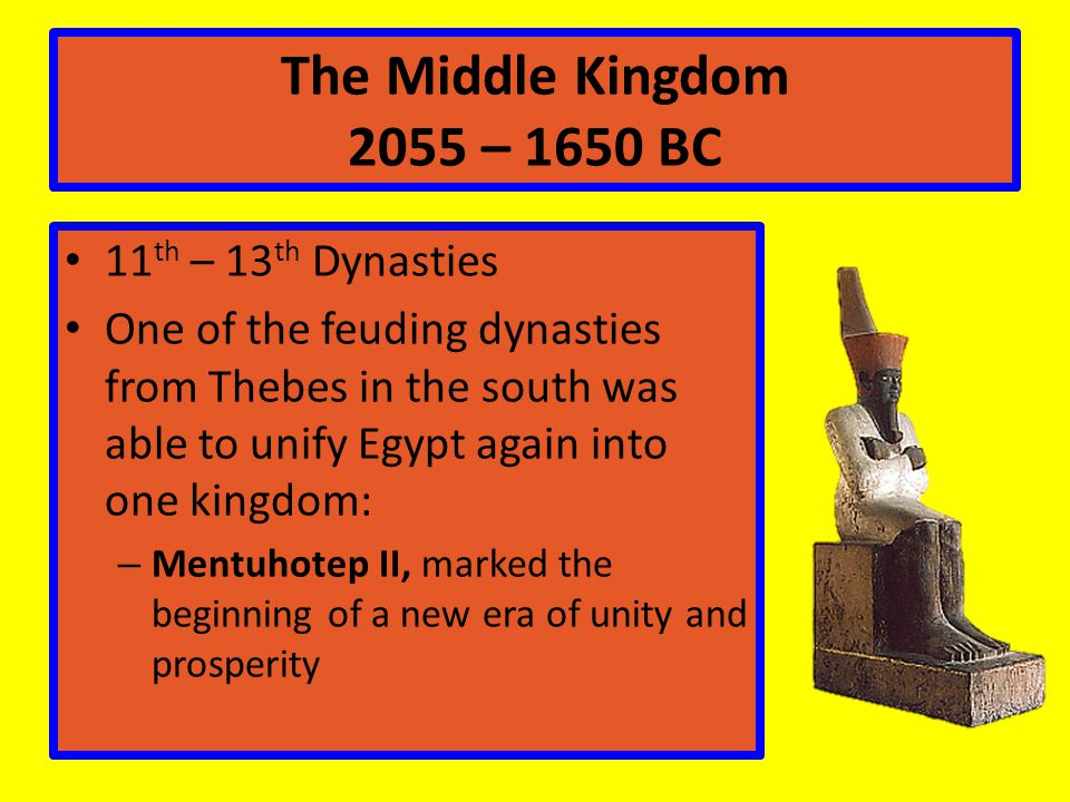 The Middle Kingdom 2055 – 1650 BC 11 th – 13 th Dynasties One of the feuding dynasties from Thebes in the south was able to unify Egypt again into one kingdom: – Mentuhotep II, marked the beginning of a new era of unity and prosperity