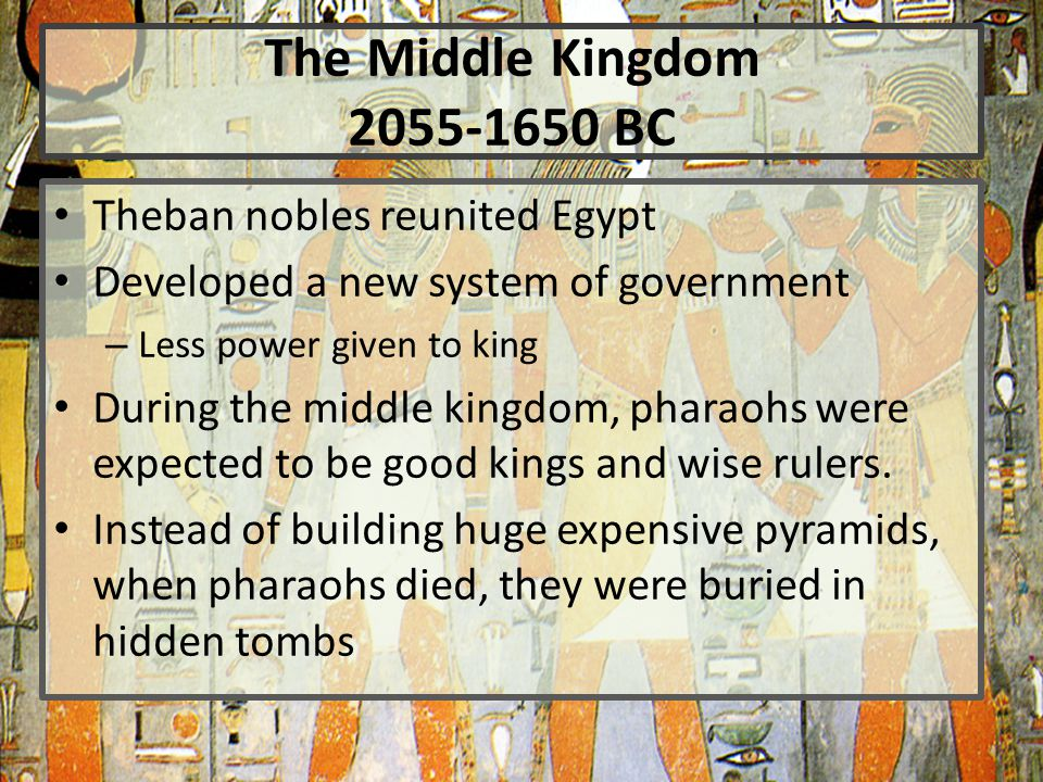 The Middle Kingdom 2055-1650 BC Theban nobles reunited Egypt Developed a new system of government – Less power given to king During the middle kingdom, pharaohs were expected to be good kings and wise rulers.