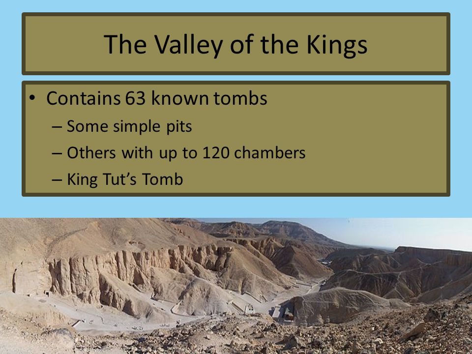 The Valley of the Kings Contains 63 known tombs – Some simple pits – Others with up to 120 chambers – King Tut's Tomb