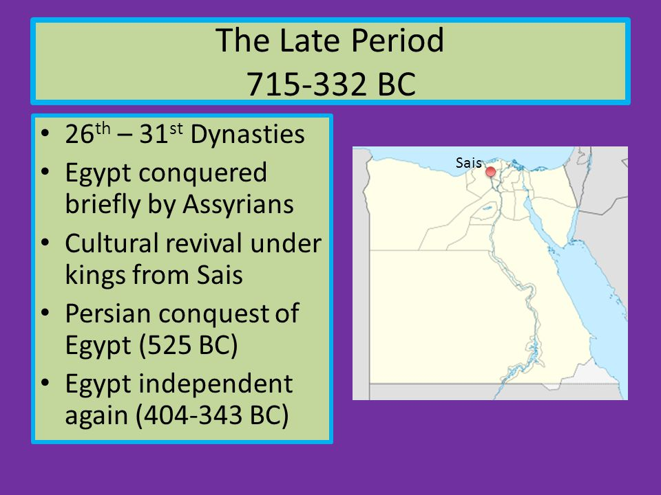 The Late Period 715-332 BC 26 th – 31 st Dynasties Egypt conquered briefly by Assyrians Cultural revival under kings from Sais Persian conquest of Egypt (525 BC) Egypt independent again (404-343 BC) Sais