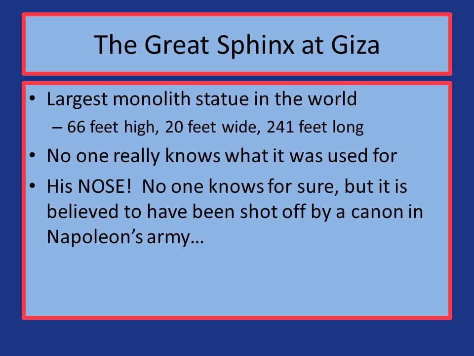 The Great Sphinx at Giza Largest monolith statue in the world – 66 feet high, 20 feet wide, 241 feet long No one really knows what it was used for His NOSE.