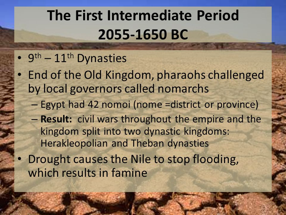 The First Intermediate Period 2055-1650 BC 9 th – 11 th Dynasties End of the Old Kingdom, pharaohs challenged by local governors called nomarchs – Egypt had 42 nomoi (nome =district or province) – Result: civil wars throughout the empire and the kingdom split into two dynastic kingdoms: Herakleopolian and Theban dynasties Drought causes the Nile to stop flooding, which results in famine