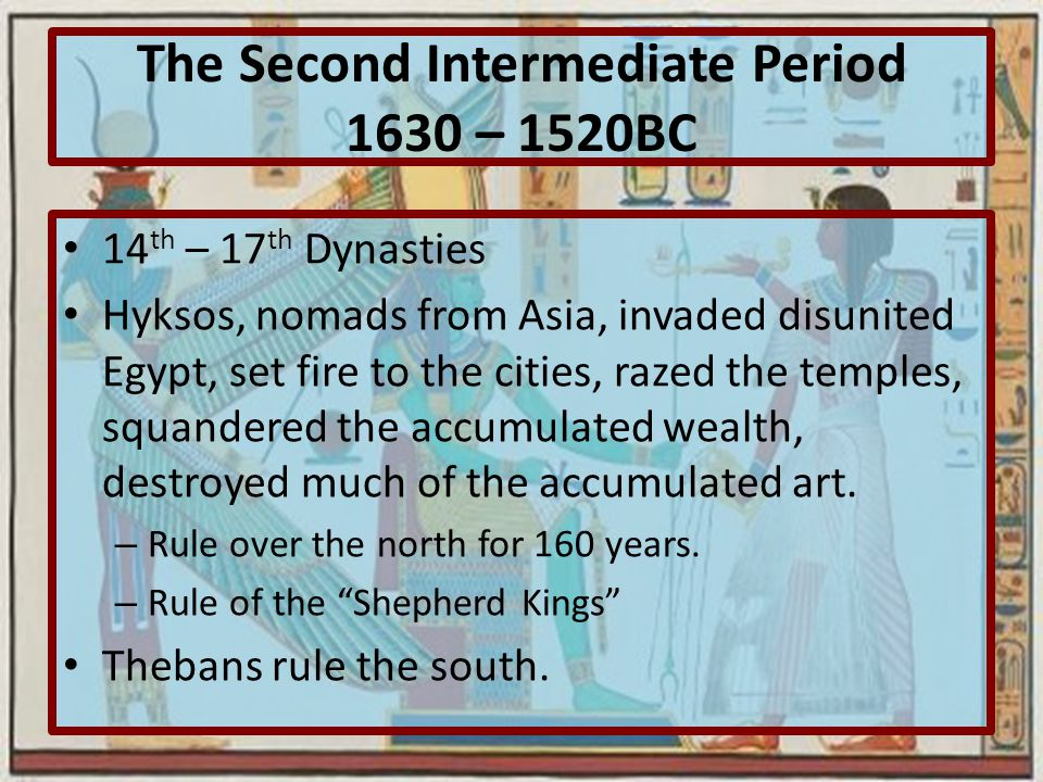 The Second Intermediate Period 1630 – 1520BC 14 th – 17 th Dynasties Hyksos, nomads from Asia, invaded disunited Egypt, set fire to the cities, razed the temples, squandered the accumulated wealth, destroyed much of the accumulated art.
