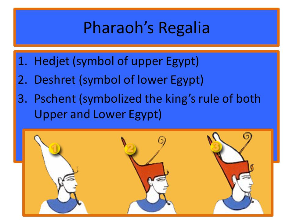 Pharaoh's Regalia 1.Hedjet (symbol of upper Egypt) 2.Deshret (symbol of lower Egypt) 3.Pschent (symbolized the king's rule of both Upper and Lower Egypt)