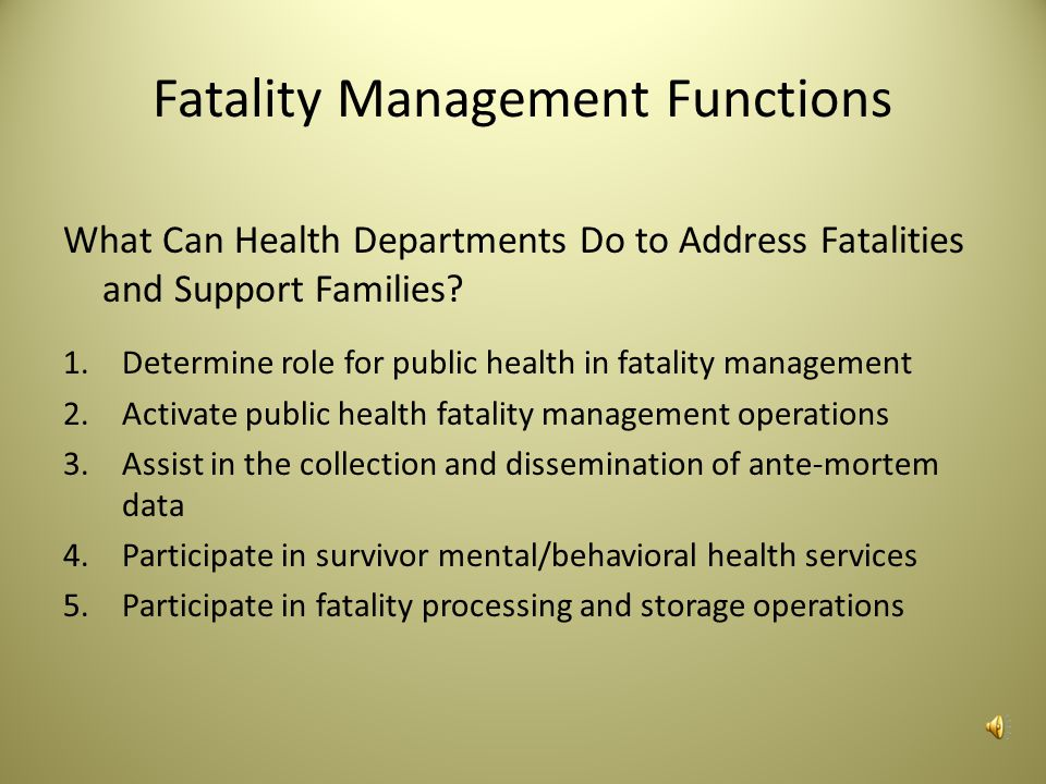 Fatality Management Fatality management is the ability to coordinate with other organizations (e.g., law enforcement, healthcare, emergency management