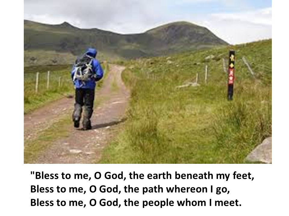 Bless to me, O God, the earth beneath my feet, Bless to me, O God, the path whereon I go, Bless to me, O God, the people whom I meet.