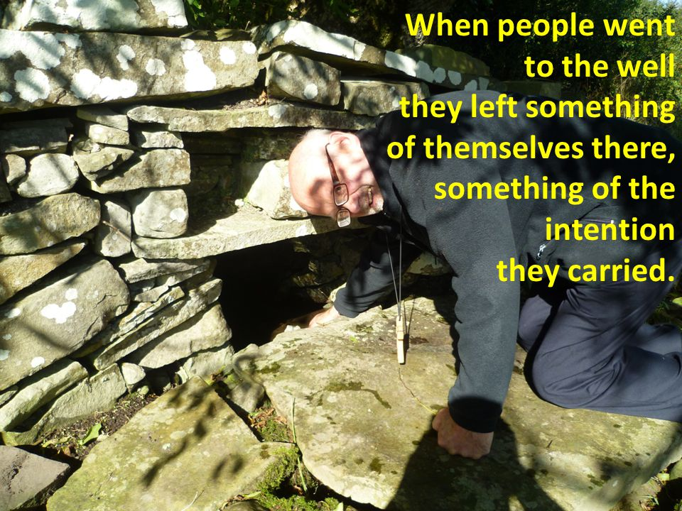 When people went to the well they left something of themselves there, something of the intention they carried.