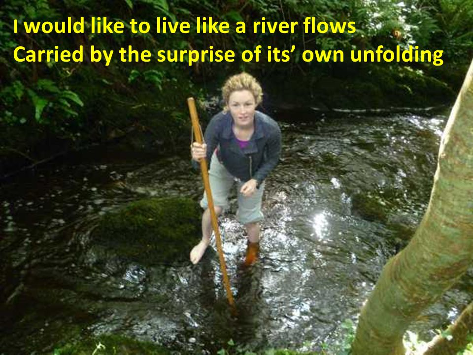 I would like to live like a river flows Carried by the surprise of its' own unfolding