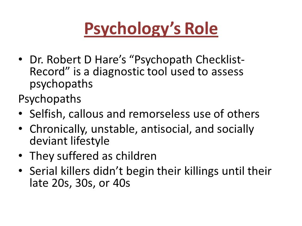 """Psychology's Role Dr. Robert D Hare's """"Psychopath Checklist- Record"""" is a diagnostic tool used to assess psychopaths Psychopaths Selfish, callous and"""