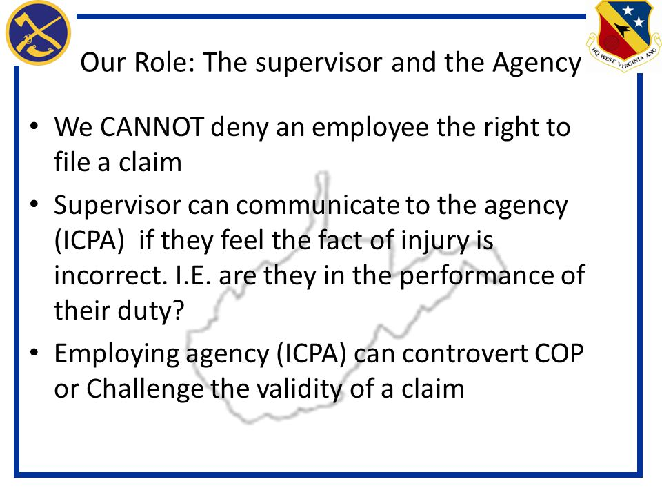 Our Role: The supervisor and the Agency We CANNOT deny an employee the right to file a claim Supervisor can communicate to the agency (ICPA) if they feel the fact of injury is incorrect.