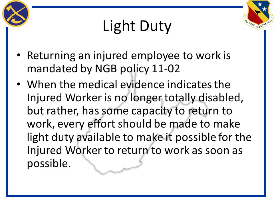 Light Duty Returning an injured employee to work is mandated by NGB policy 11-02 When the medical evidence indicates the Injured Worker is no longer totally disabled, but rather, has some capacity to return to work, every effort should be made to make light duty available to make it possible for the Injured Worker to return to work as soon as possible.