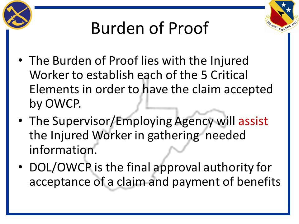 Burden of Proof The Burden of Proof lies with the Injured Worker to establish each of the 5 Critical Elements in order to have the claim accepted by OWCP.