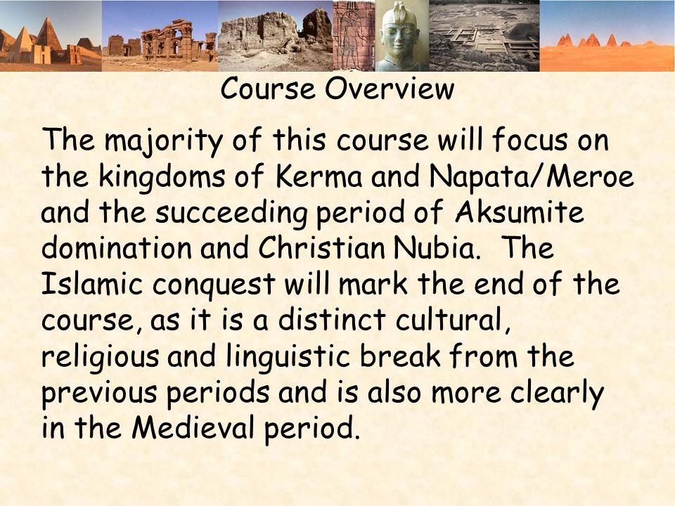 Course Overview The majority of this course will focus on the kingdoms of Kerma and Napata/Meroe and the succeeding period of Aksumite domination and