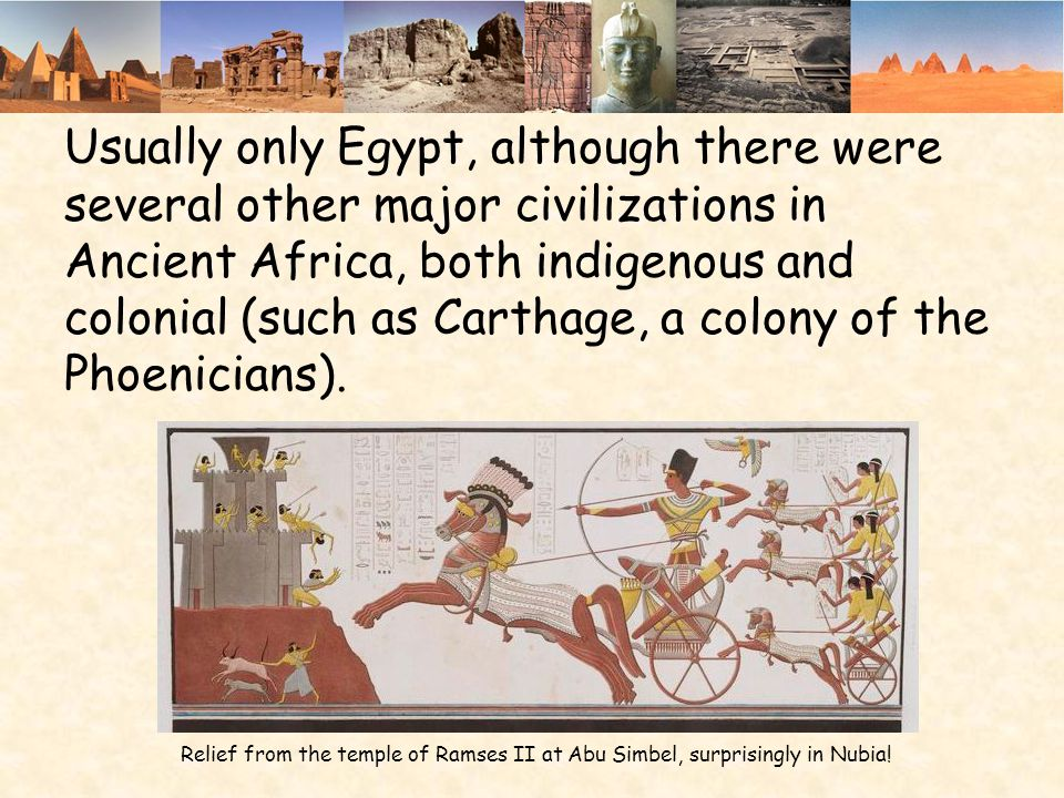 Usually only Egypt, although there were several other major civilizations in Ancient Africa, both indigenous and colonial (such as Carthage, a colony