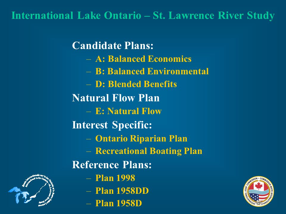 Candidate Plans: –A: Balanced Economics –B: Balanced Environmental –D: Blended Benefits Natural Flow Plan –E: Natural Flow Interest Specific: –Ontario Riparian Plan –Recreational Boating Plan Reference Plans: –Plan 1998 –Plan 1958DD –Plan 1958D International Lake Ontario – St.