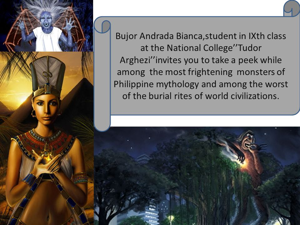 Bujor Andrada Bianca,student in IXth class at the National College''Tudor Arghezi''invites you to take a peek while among the most frightening monsters of Philippine mythology and among the worst of the burial rites of world civilizations.