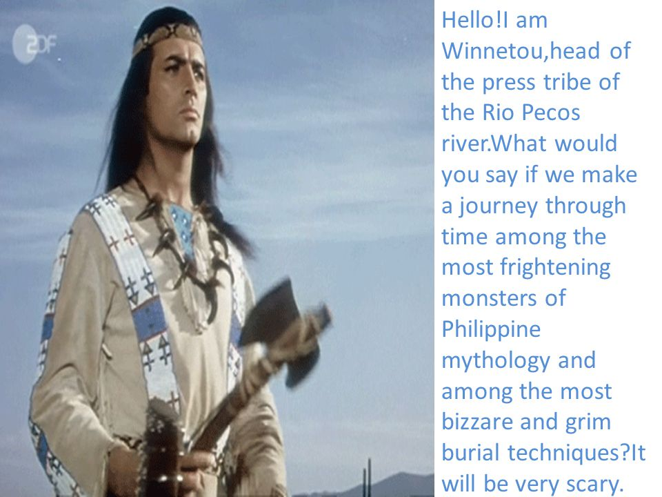 Hello!I am Winnetou,head of the press tribe of the Rio Pecos river.What would you say if we make a journey through time among the most frightening monsters of Philippine mythology and among the most bizzare and grim burial techniques?It will be very scary.