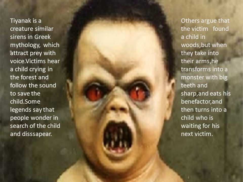 Tiyanak is a creature similar sirens in Greek mythology, which attract prey with voice.Victims hear a child crying in the forest and follow the sound to save the child.Some legends say that people wonder in search of the child and disssapear.