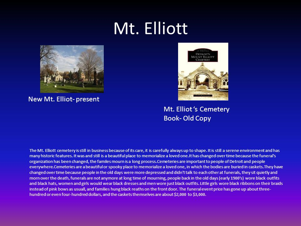 Mt. Elliott The Mt. Elliott cemetery is still in business because of its care, it is carefully always up to shape. It is still a serene environment an