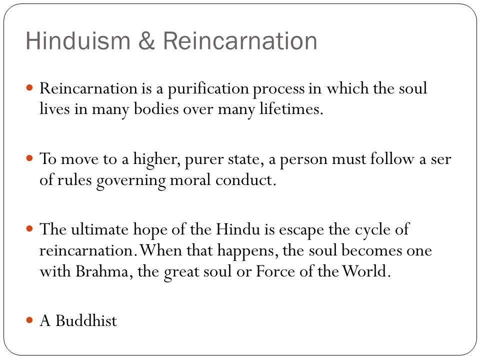 Hinduism & Reincarnation Reincarnation is a purification process in which the soul lives in many bodies over many lifetimes.