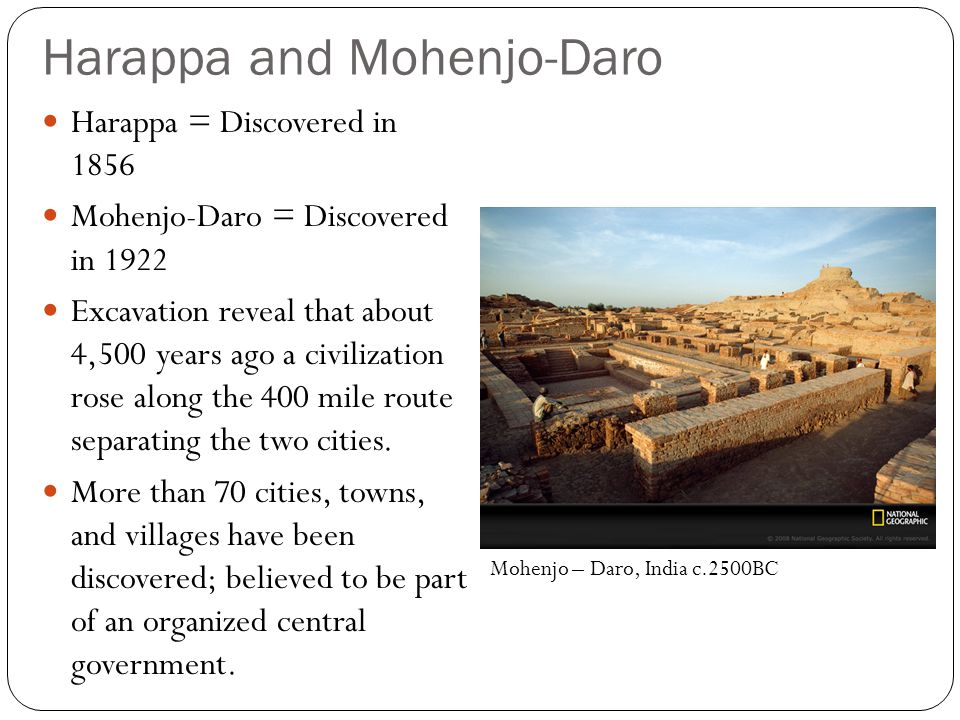 Harappa and Mohenjo-Daro Harappa = Discovered in 1856 Mohenjo-Daro = Discovered in 1922 Excavation reveal that about 4,500 years ago a civilization rose along the 400 mile route separating the two cities.