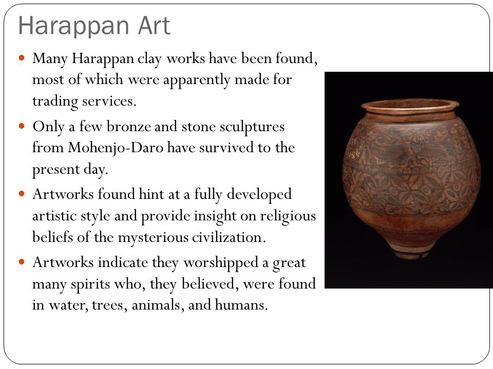 Harappan Art Many Harappan clay works have been found, most of which were apparently made for trading services.