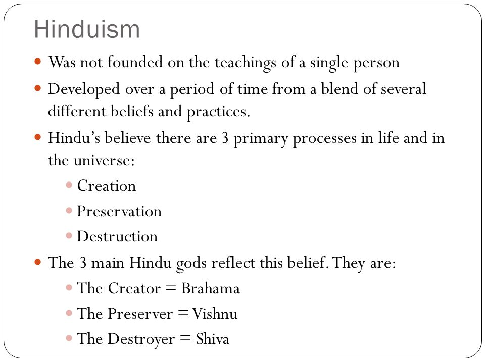 Hinduism Was not founded on the teachings of a single person Developed over a period of time from a blend of several different beliefs and practices.