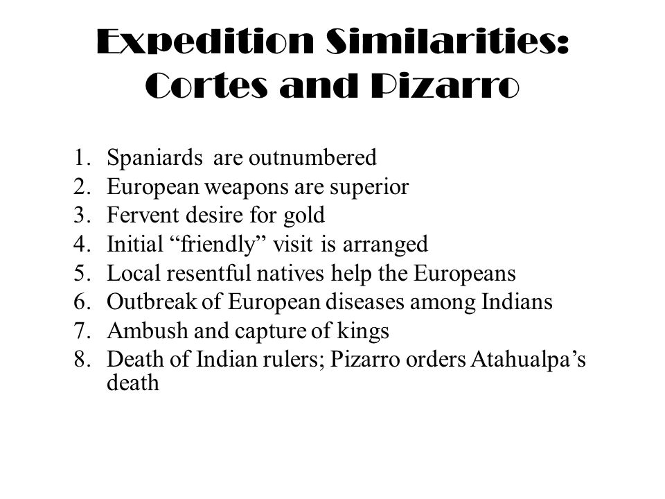 Expedition Similarities: Cortes and Pizarro 1.Spaniards are outnumbered 2.European weapons are superior 3.Fervent desire for gold 4.Initial friendly visit is arranged 5.Local resentful natives help the Europeans 6.Outbreak of European diseases among Indians 7.Ambush and capture of kings 8.Death of Indian rulers; Pizarro orders Atahualpa's death