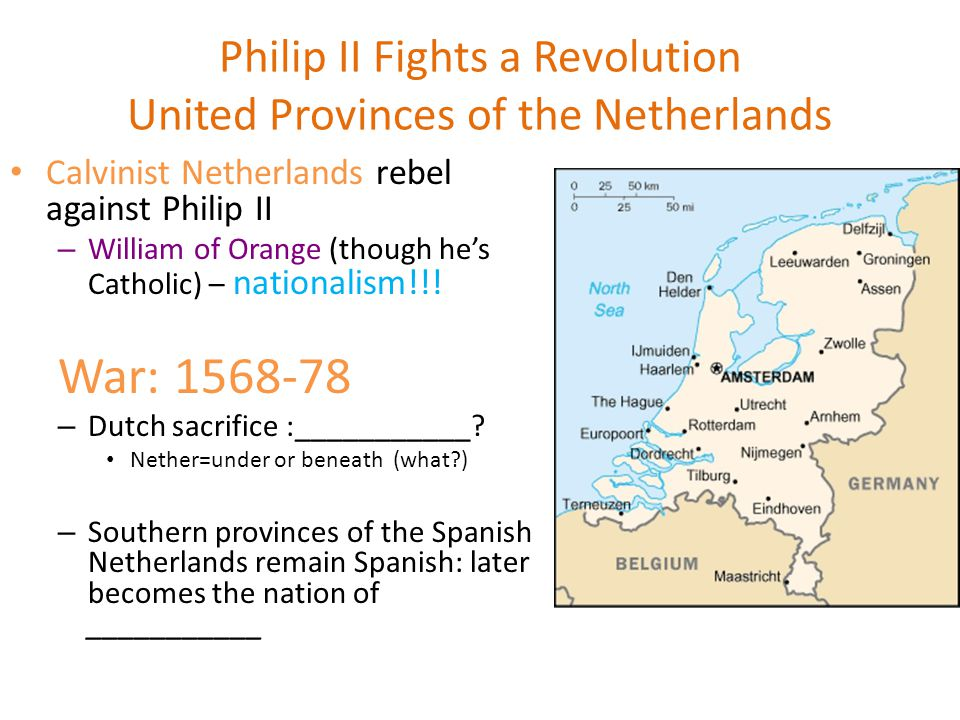 Philip II Fights a Revolution United Provinces of the Netherlands Calvinist Netherlands rebel against Philip II – William of Orange (though he's Catholic) – nationalism!!.