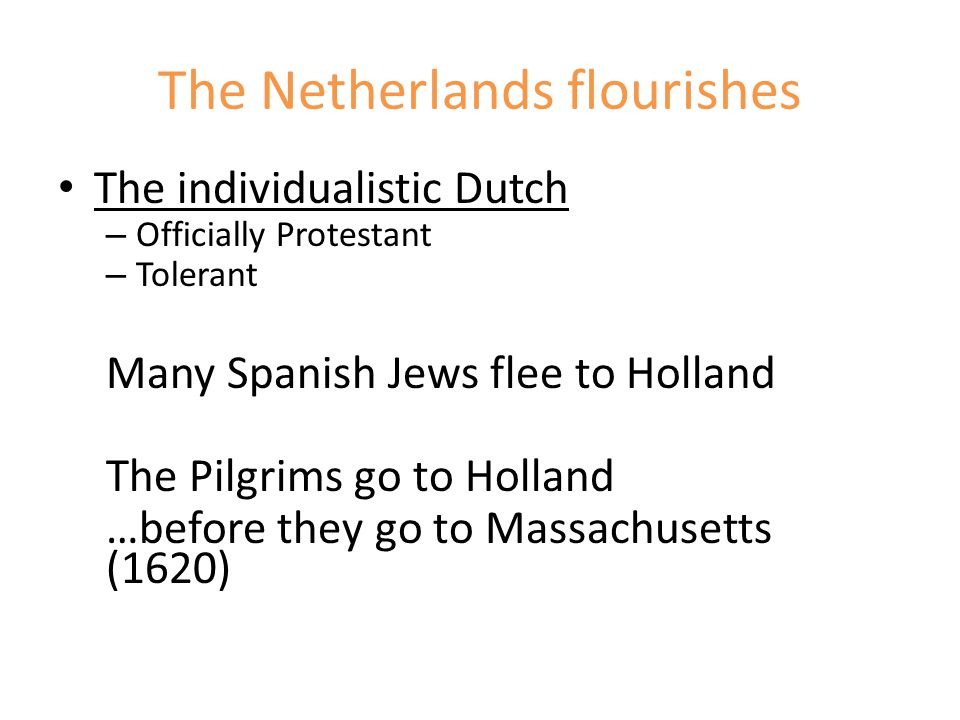The Netherlands flourishes The individualistic Dutch – Officially Protestant – Tolerant Many Spanish Jews flee to Holland The Pilgrims go to Holland …before they go to Massachusetts (1620)