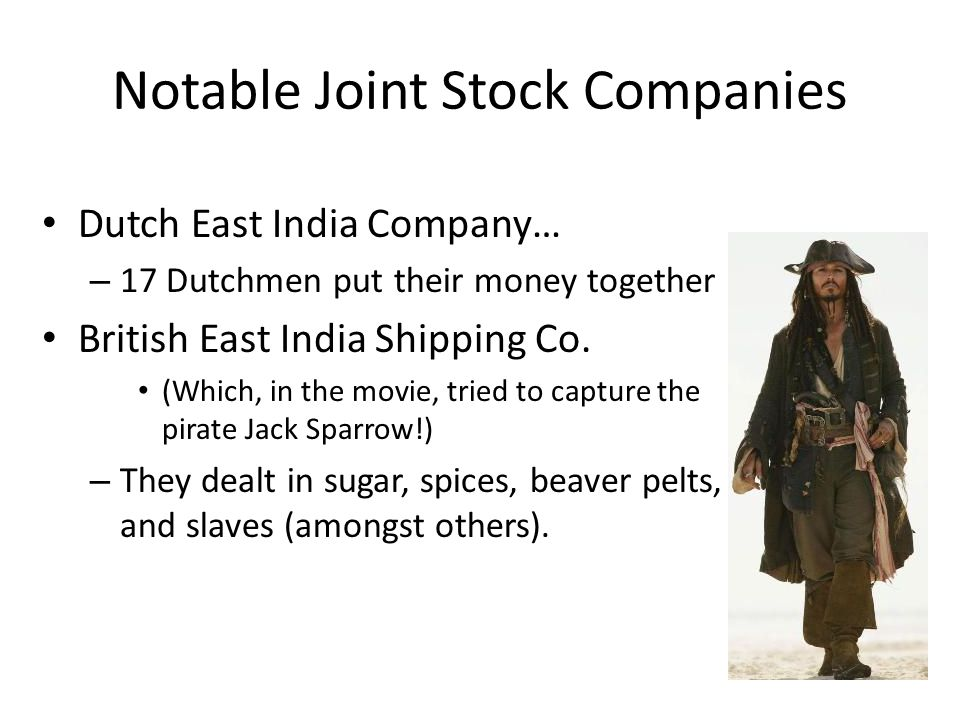 Notable Joint Stock Companies Dutch East India Company… – 17 Dutchmen put their money together British East India Shipping Co.